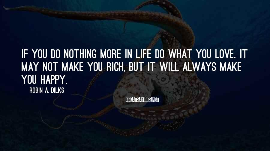 Robin A. Dilks Sayings: If you do nothing more in life do what you love. It may not make