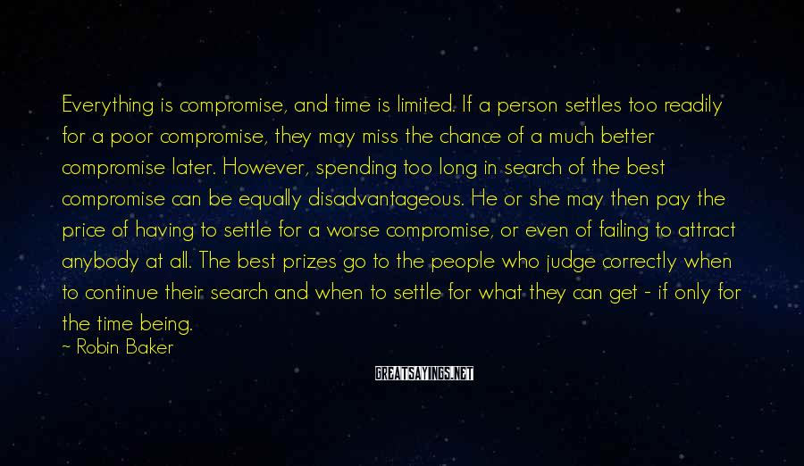 Robin Baker Sayings: Everything is compromise, and time is limited. If a person settles too readily for a
