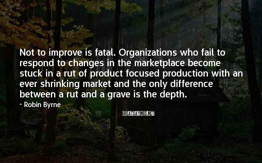 Robin Byrne Sayings: Not to improve is fatal. Organizations who fail to respond to changes in the marketplace