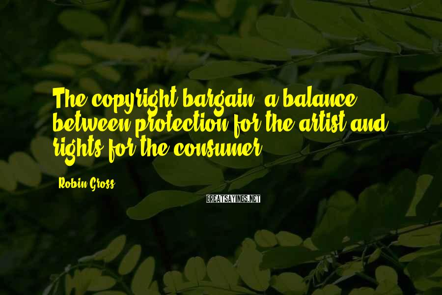 Robin Gross Sayings: The copyright bargain: a balance between protection for the artist and rights for the consumer.