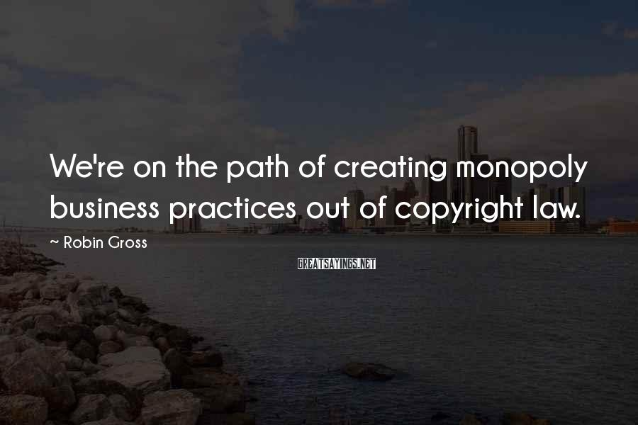 Robin Gross Sayings: We're on the path of creating monopoly business practices out of copyright law.