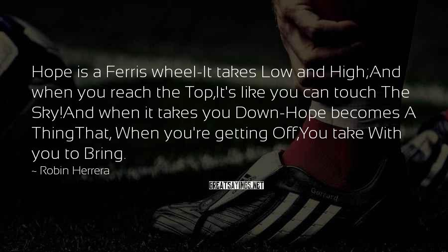 Robin Herrera Sayings: Hope is a Ferris wheel-It takes Low and High;And when you reach the Top,It's like