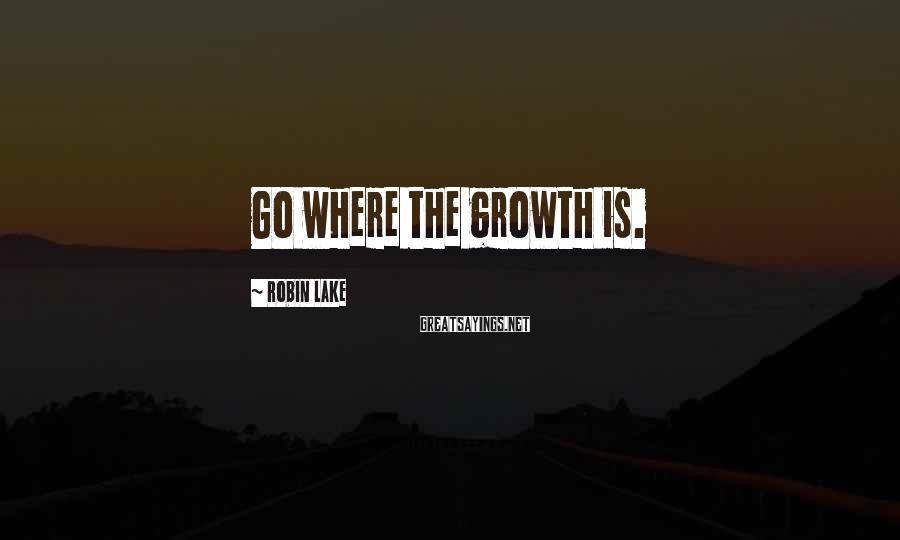 Robin Lake Sayings: Go where the growth is.