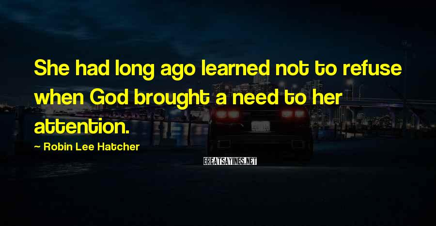 Robin Lee Hatcher Sayings: She had long ago learned not to refuse when God brought a need to her
