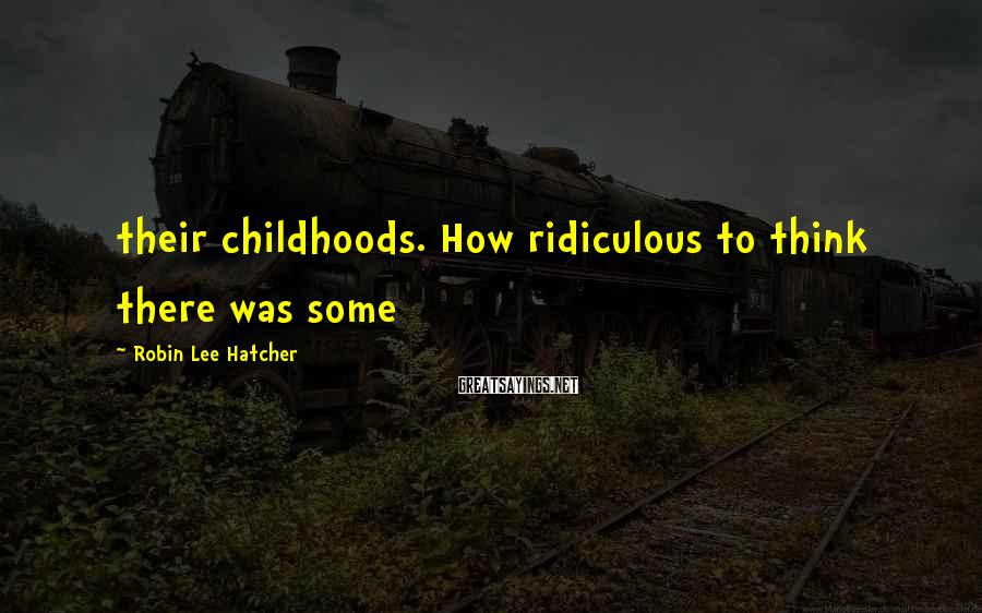 Robin Lee Hatcher Sayings: their childhoods. How ridiculous to think there was some