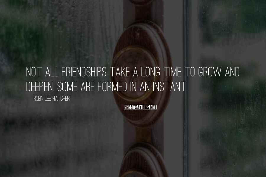 Robin Lee Hatcher Sayings: Not all friendships take a long time to grow and deepen. Some are formed in