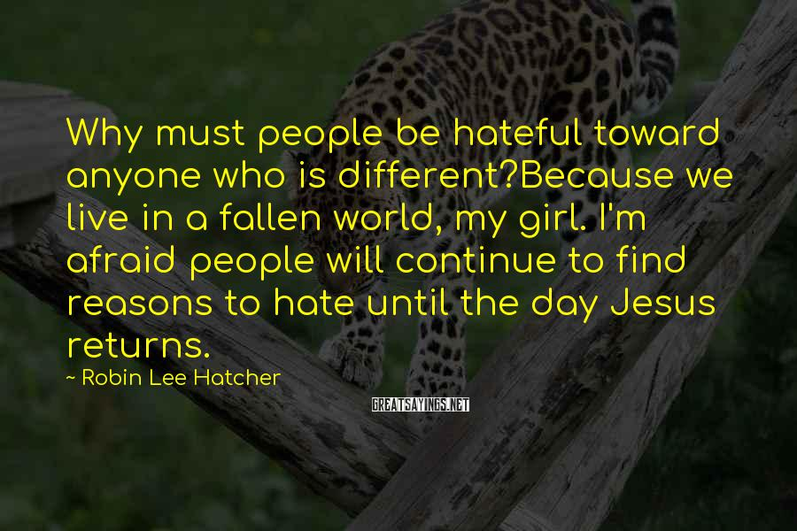 Robin Lee Hatcher Sayings: Why must people be hateful toward anyone who is different?Because we live in a fallen
