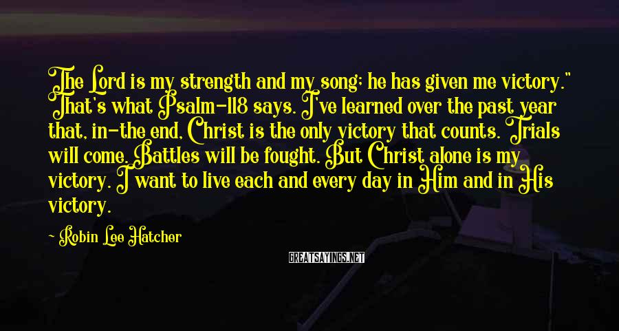 "Robin Lee Hatcher Sayings: The Lord is my strength and my song; he has given me victory."" That's what"