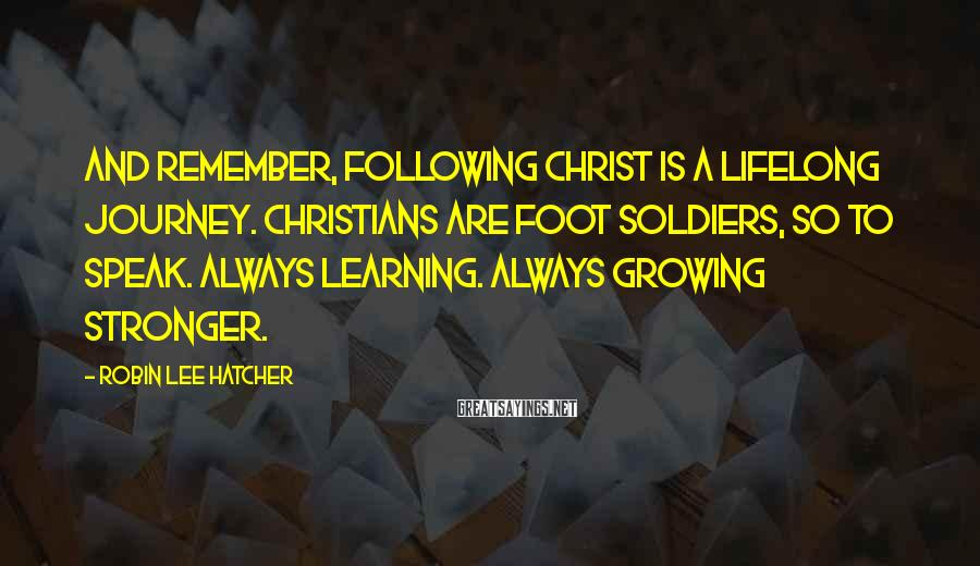 Robin Lee Hatcher Sayings: And remember, following Christ is a lifelong journey. Christians are foot soldiers, so to speak.
