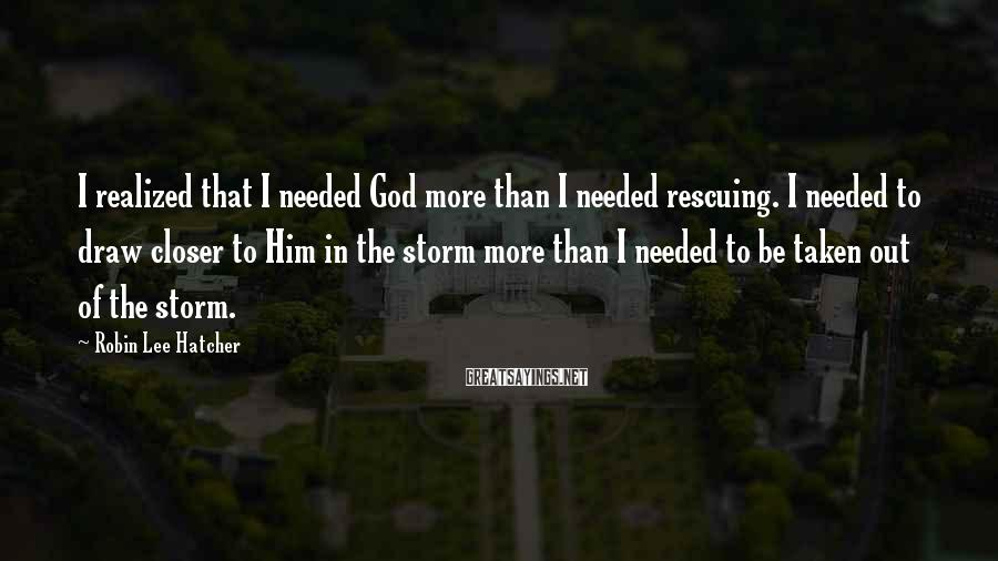 Robin Lee Hatcher Sayings: I realized that I needed God more than I needed rescuing. I needed to draw