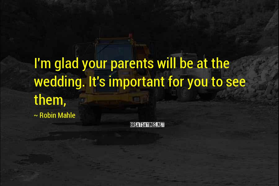 Robin Mahle Sayings: I'm glad your parents will be at the wedding. It's important for you to see