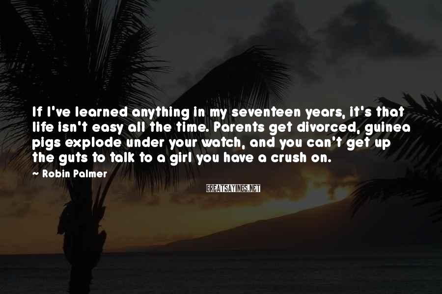 Robin Palmer Sayings: If I've learned anything in my seventeen years, it's that life isn't easy all the