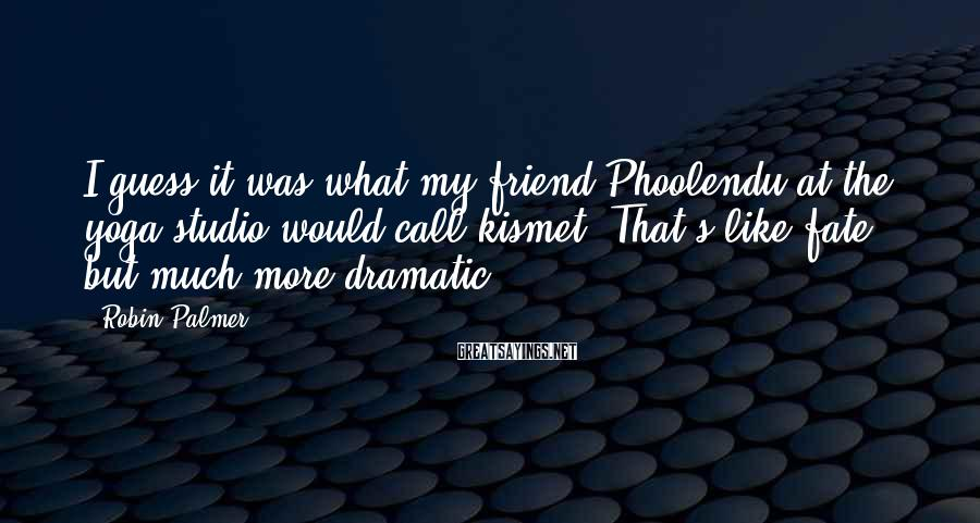 Robin Palmer Sayings: I guess it was what my friend Phoolendu at the yoga studio would call kismet.
