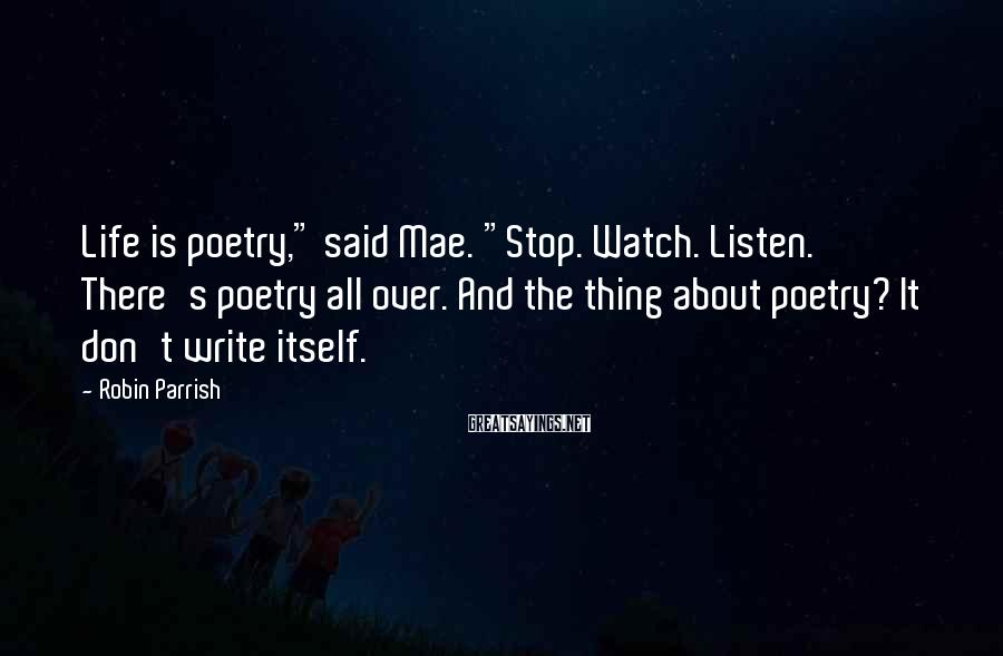 """Robin Parrish Sayings: Life is poetry,"""" said Mae. """"Stop. Watch. Listen. There's poetry all over. And the thing"""