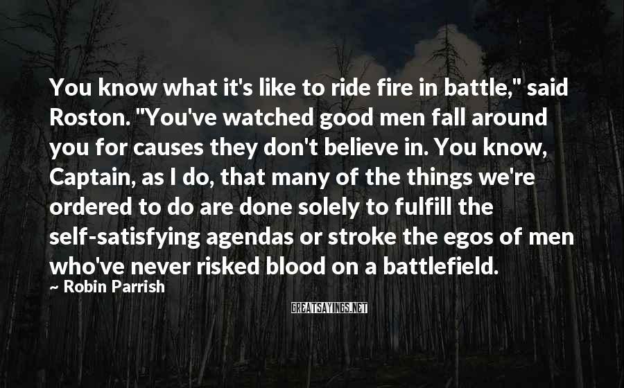 """Robin Parrish Sayings: You know what it's like to ride fire in battle,"""" said Roston. """"You've watched good"""