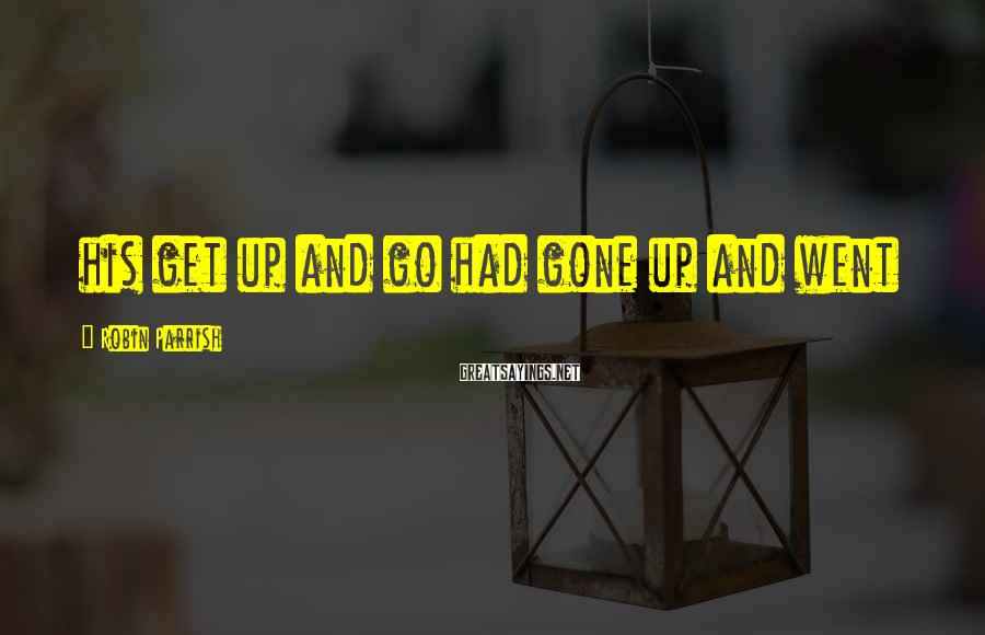 Robin Parrish Sayings: his get up and go had gone up and went