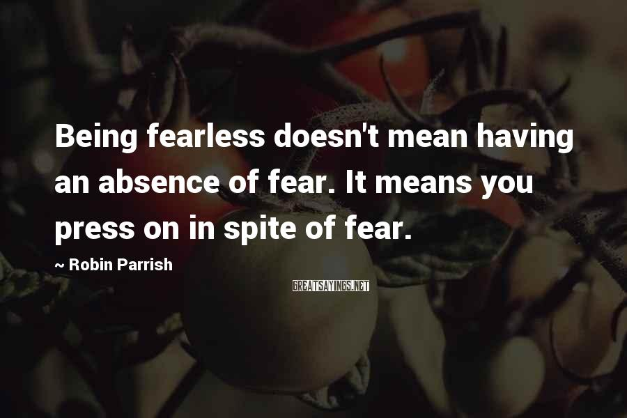 Robin Parrish Sayings: Being fearless doesn't mean having an absence of fear. It means you press on in