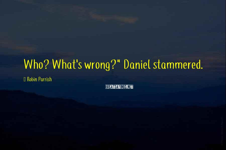"""Robin Parrish Sayings: Who? What's wrong?"""" Daniel stammered."""
