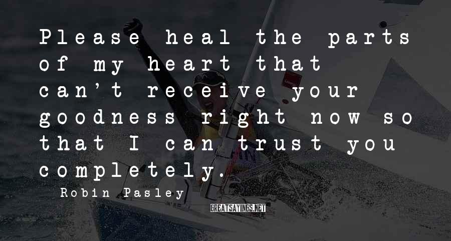 Robin Pasley Sayings: Please heal the parts of my heart that can't receive your goodness right now so