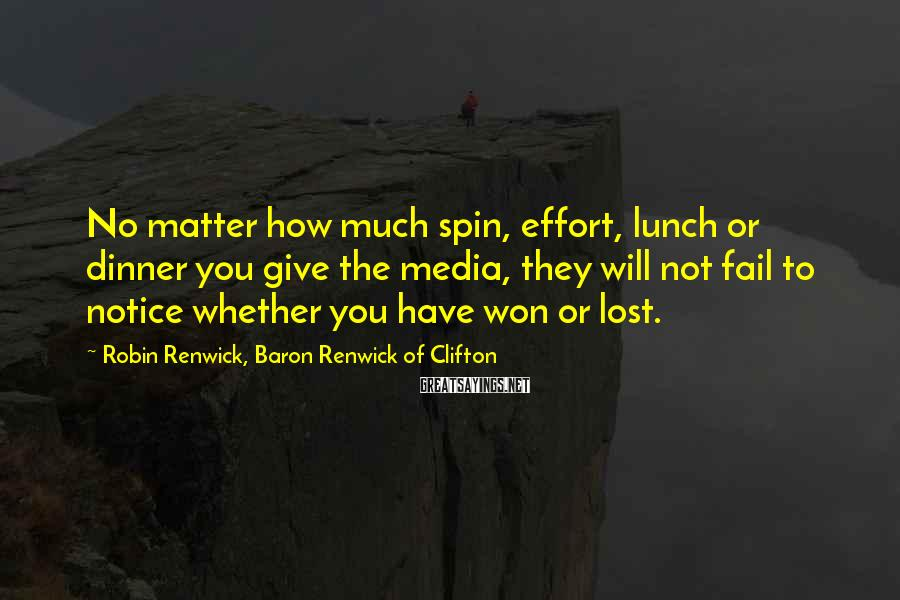 Robin Renwick, Baron Renwick Of Clifton Sayings: No matter how much spin, effort, lunch or dinner you give the media, they will