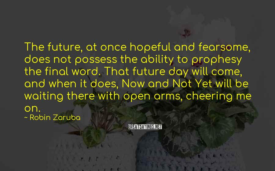Robin Zaruba Sayings: The future, at once hopeful and fearsome, does not possess the ability to prophesy the