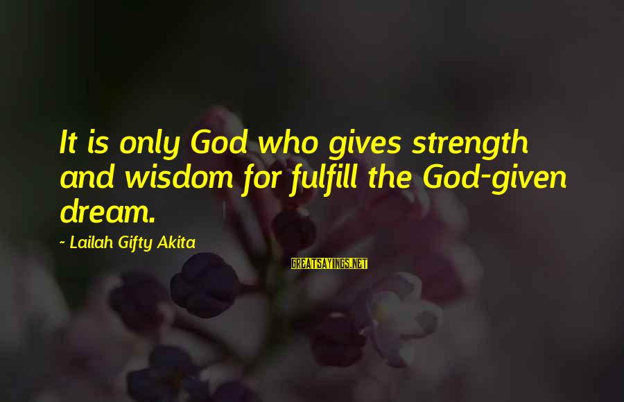 Robinsons Sayings By Lailah Gifty Akita: It is only God who gives strength and wisdom for fulfill the God-given dream.