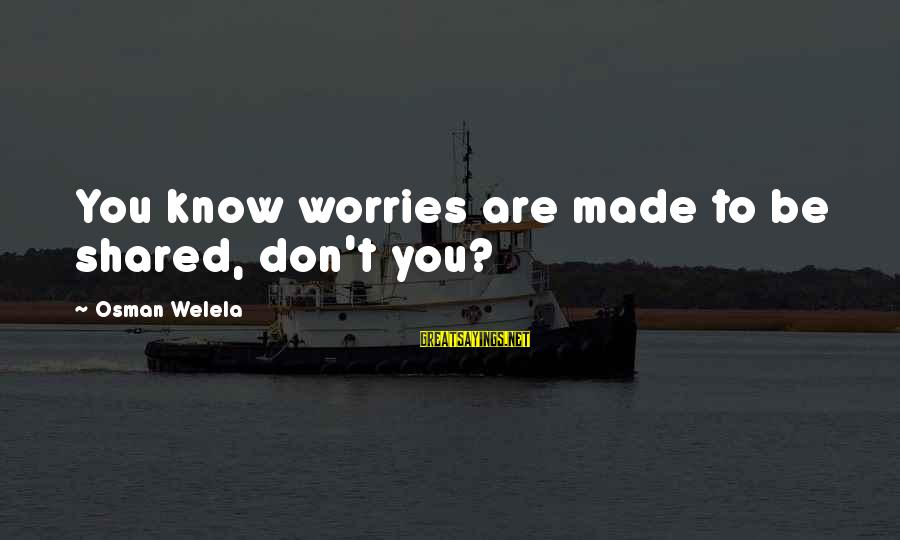 Robinsons Sayings By Osman Welela: You know worries are made to be shared, don't you?