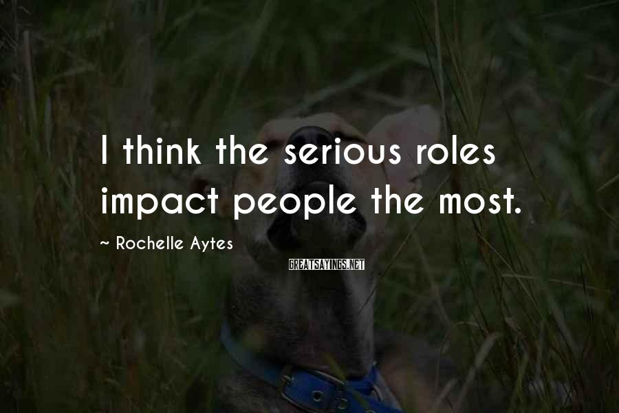 Rochelle Aytes Sayings: I think the serious roles impact people the most.