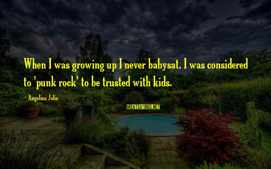 Rock Punk Sayings By Angelina Jolie: When I was growing up I never babysat. I was considered to 'punk rock' to