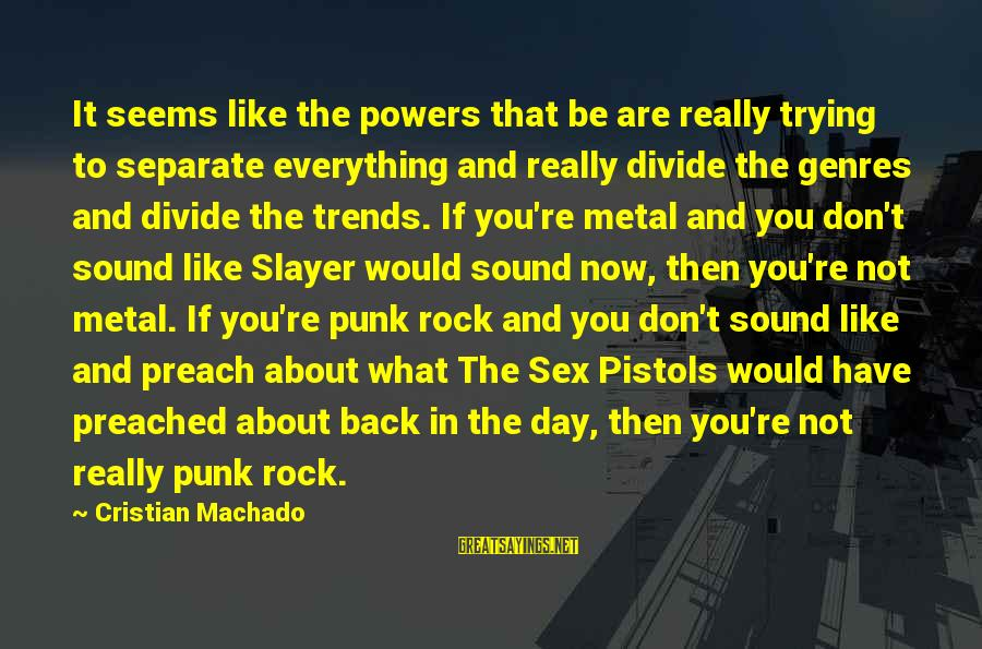 Rock Punk Sayings By Cristian Machado: It seems like the powers that be are really trying to separate everything and really