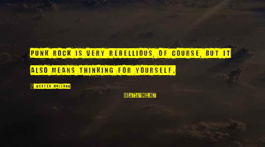 Rock Punk Sayings By Dexter Holland: Punk rock is very rebellious, of course, but it also means thinking for yourself.