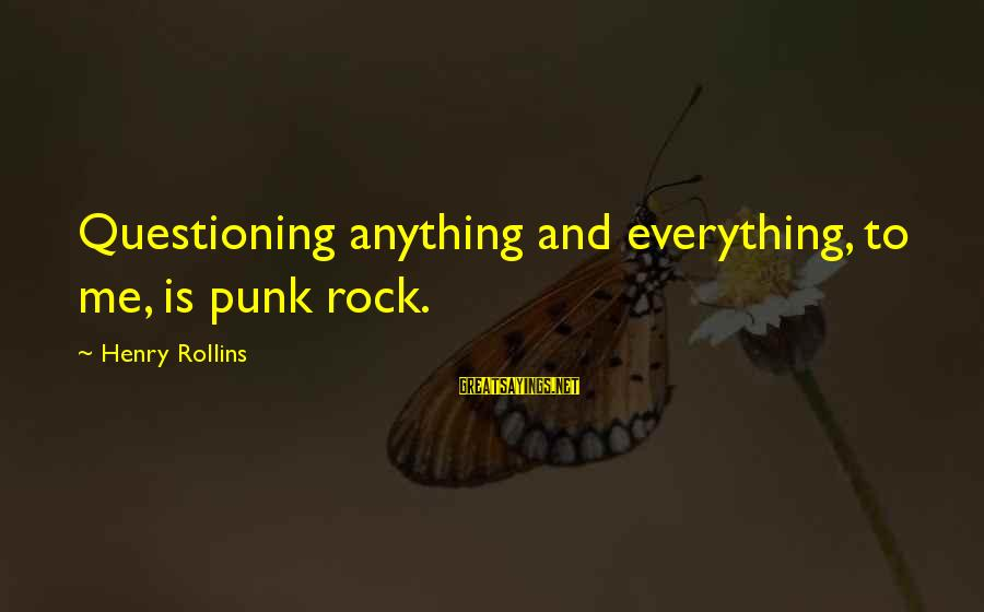 Rock Punk Sayings By Henry Rollins: Questioning anything and everything, to me, is punk rock.