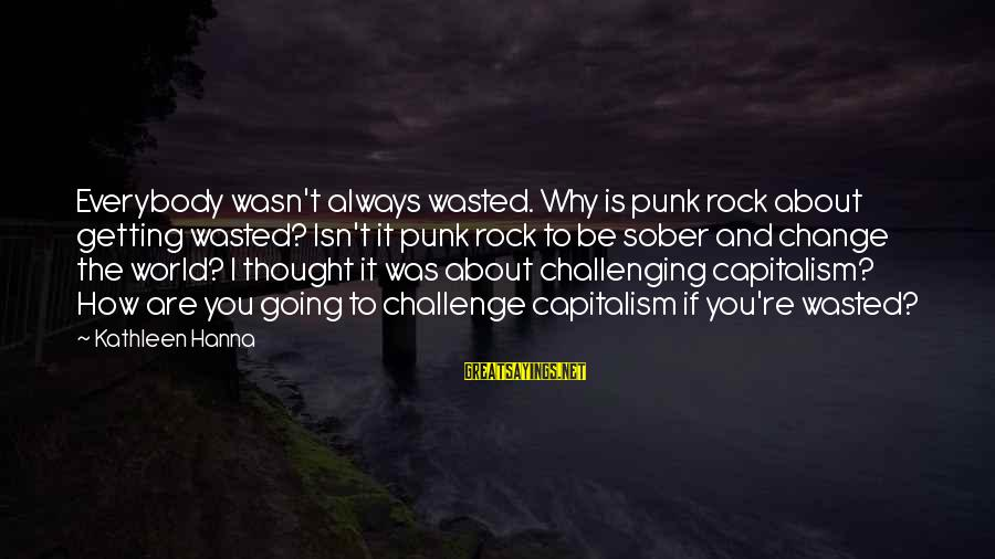 Rock Punk Sayings By Kathleen Hanna: Everybody wasn't always wasted. Why is punk rock about getting wasted? Isn't it punk rock