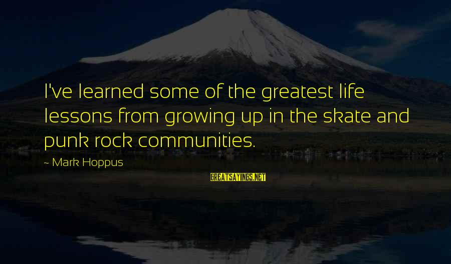 Rock Punk Sayings By Mark Hoppus: I've learned some of the greatest life lessons from growing up in the skate and