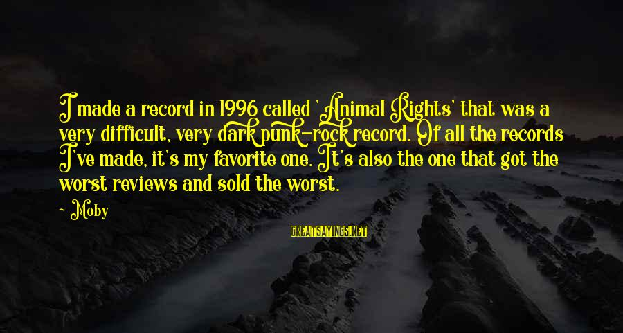 Rock Punk Sayings By Moby: I made a record in 1996 called 'Animal Rights' that was a very difficult, very
