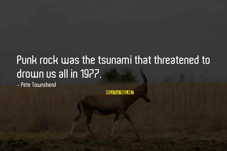 Rock Punk Sayings By Pete Townshend: Punk rock was the tsunami that threatened to drown us all in 1977.