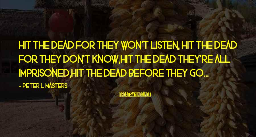 Rock Punk Sayings By Peter L Masters: Hit the Dead for they won't listen, Hit the Dead for they don't know,Hit the