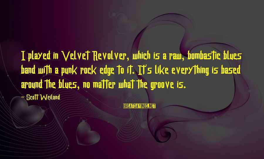 Rock Punk Sayings By Scott Weiland: I played in Velvet Revolver, which is a raw, bombastic blues band with a punk