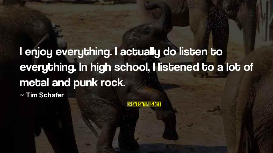 Rock Punk Sayings By Tim Schafer: I enjoy everything. I actually do listen to everything. In high school, I listened to
