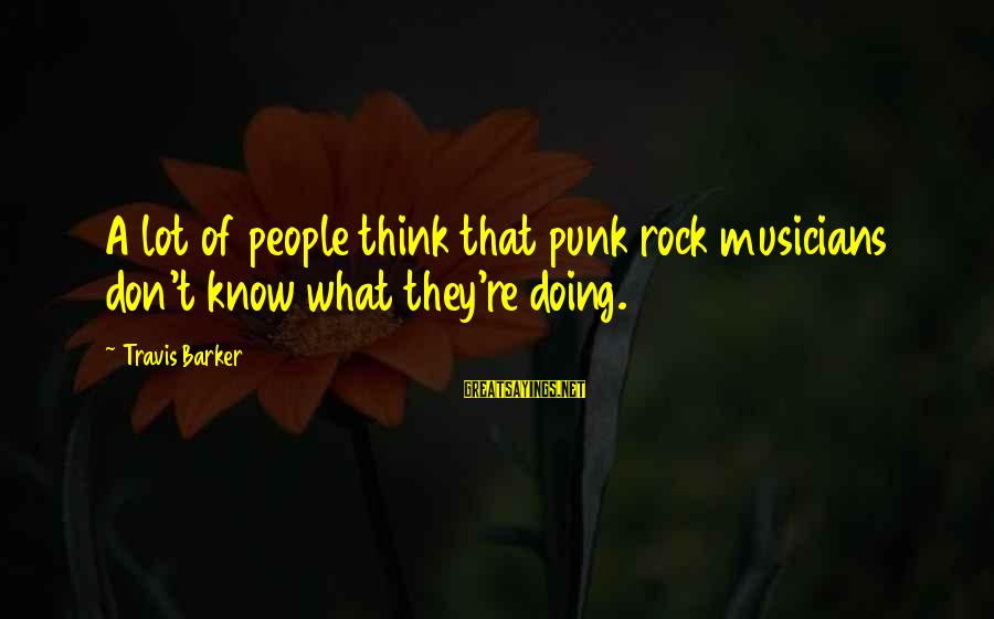 Rock Punk Sayings By Travis Barker: A lot of people think that punk rock musicians don't know what they're doing.