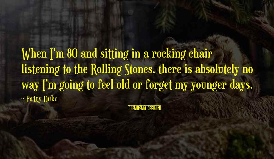 Rocking And Rolling Sayings By Patty Duke: When I'm 80 and sitting in a rocking chair listening to the Rolling Stones, there