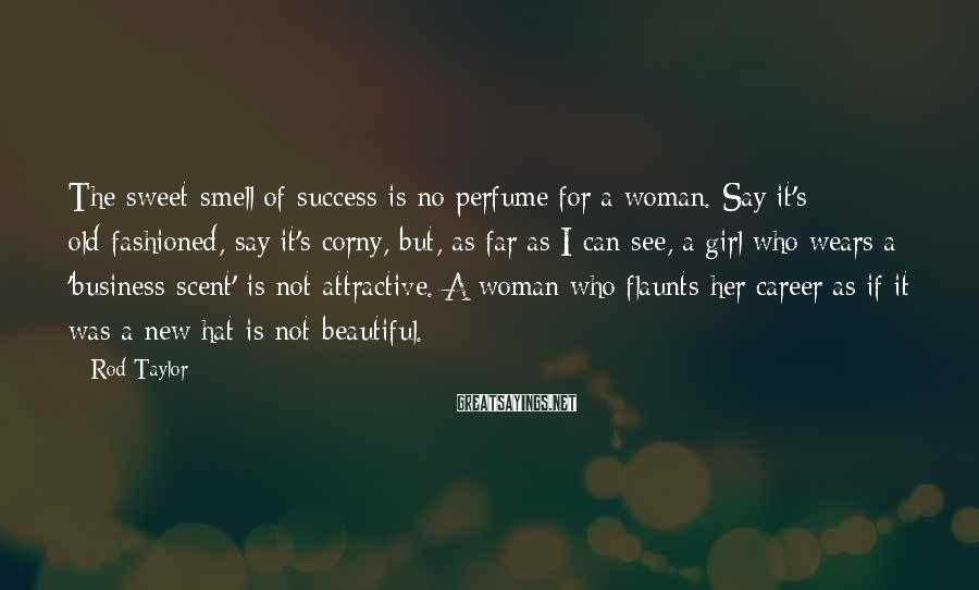 Rod Taylor Sayings: The sweet smell of success is no perfume for a woman. Say it's old-fashioned, say