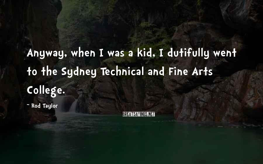Rod Taylor Sayings: Anyway, when I was a kid, I dutifully went to the Sydney Technical and Fine