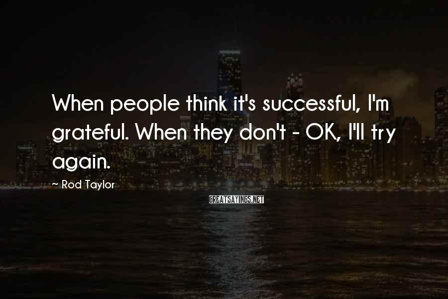 Rod Taylor Sayings: When people think it's successful, I'm grateful. When they don't - OK, I'll try again.