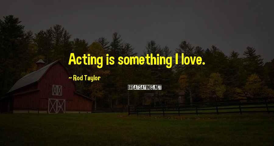 Rod Taylor Sayings: Acting is something I love.