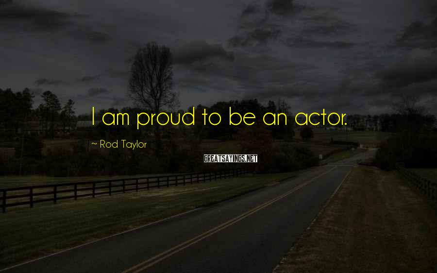 Rod Taylor Sayings: I am proud to be an actor.