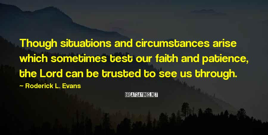 Roderick L. Evans Sayings: Though situations and circumstances arise which sometimes test our faith and patience, the Lord can