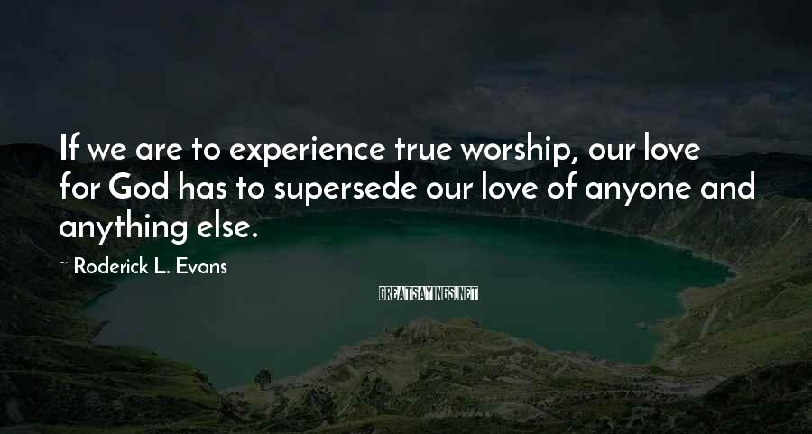Roderick L. Evans Sayings: If we are to experience true worship, our love for God has to supersede our