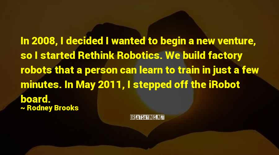 Rodney Brooks Sayings: In 2008, I decided I wanted to begin a new venture, so I started Rethink