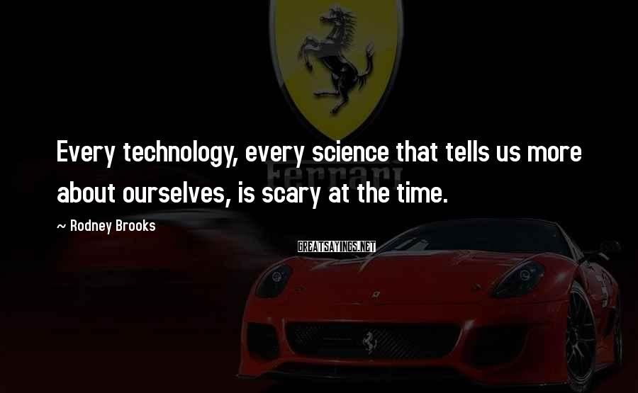 Rodney Brooks Sayings: Every technology, every science that tells us more about ourselves, is scary at the time.